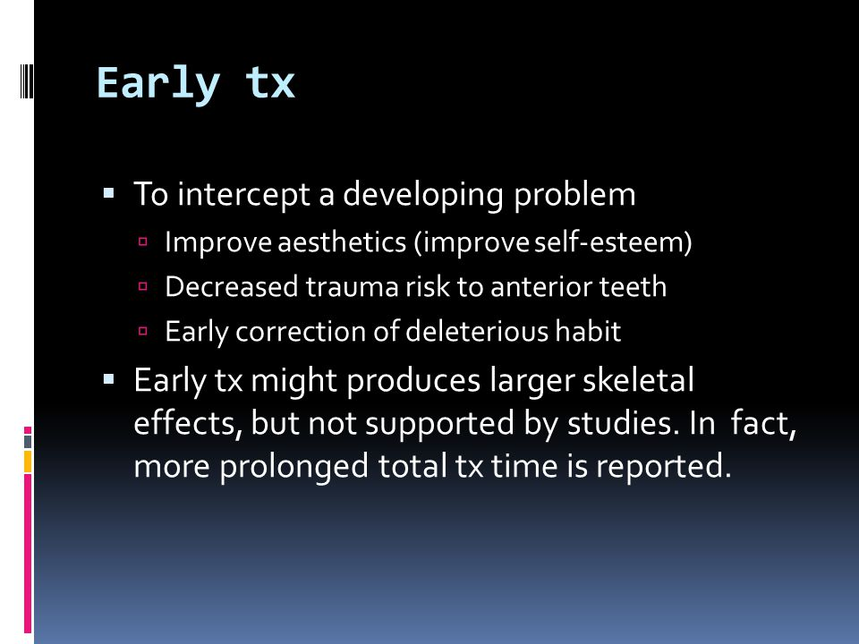 Early tx  To intercept a developing problem  Improve aesthetics (improve self-esteem)  Decreased trauma risk to anterior teeth  Early correction of deleterious habit  Early tx might produces larger skeletal effects, but not supported by studies.