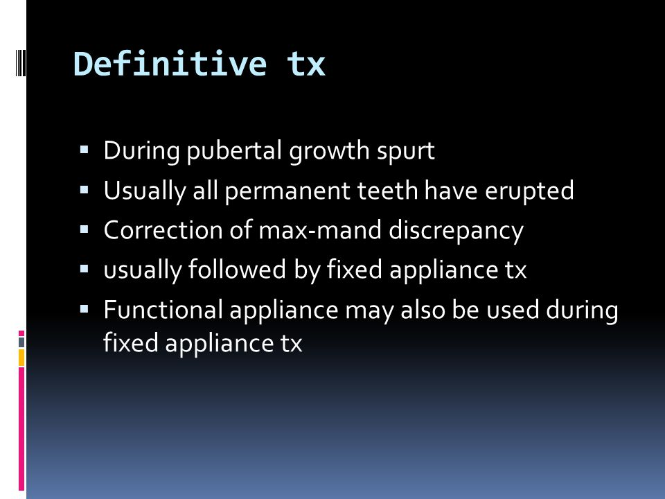 Definitive tx  During pubertal growth spurt  Usually all permanent teeth have erupted  Correction of max-mand discrepancy  usually followed by fixed appliance tx  Functional appliance may also be used during fixed appliance tx