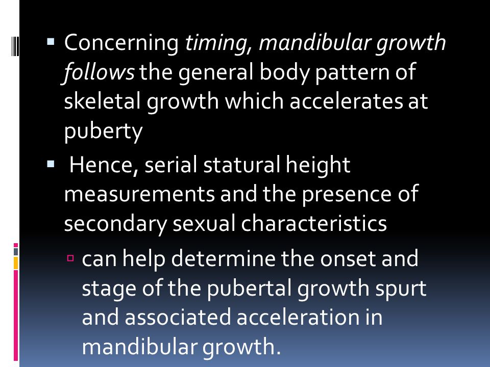 Concerning timing, mandibular growth follows the general body pattern of skeletal growth which accelerates at puberty  Hence, serial statural heigh