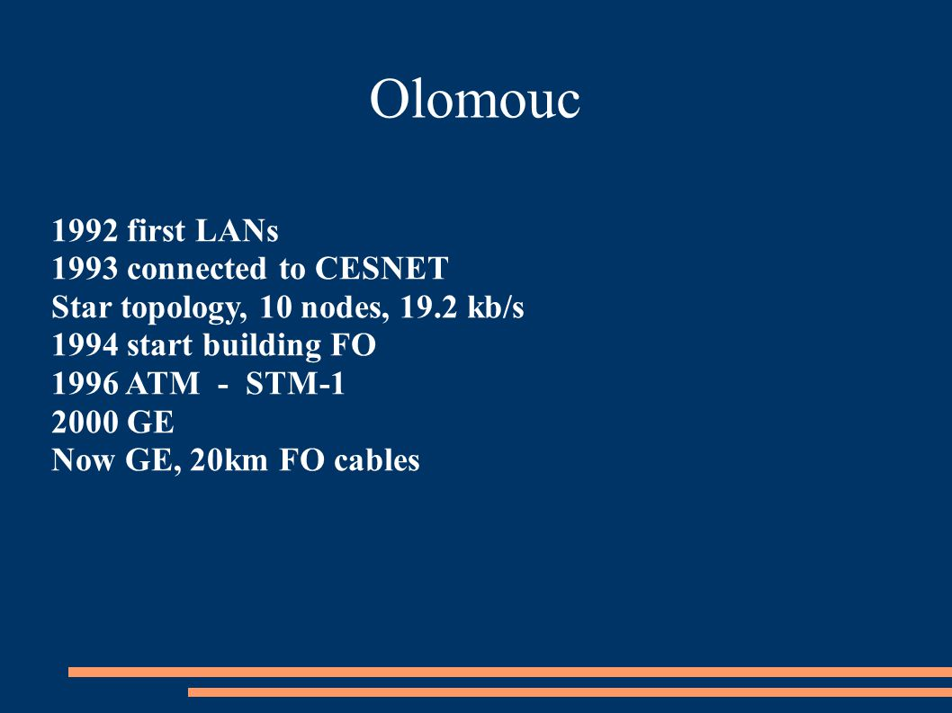 Olomouc 1992 first LANs 1993 connected to CESNET Star topology, 10 nodes, 19.2 kb/s 1994 start building FO 1996 ATM - STM-1 2000 GE Now GE, 20km FO cables
