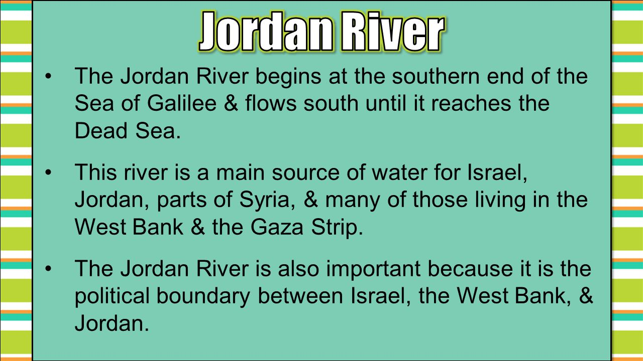 The Jordan River begins at the southern end of the Sea of Galilee & flows south until it reaches the Dead Sea. This river is a main source of water fo