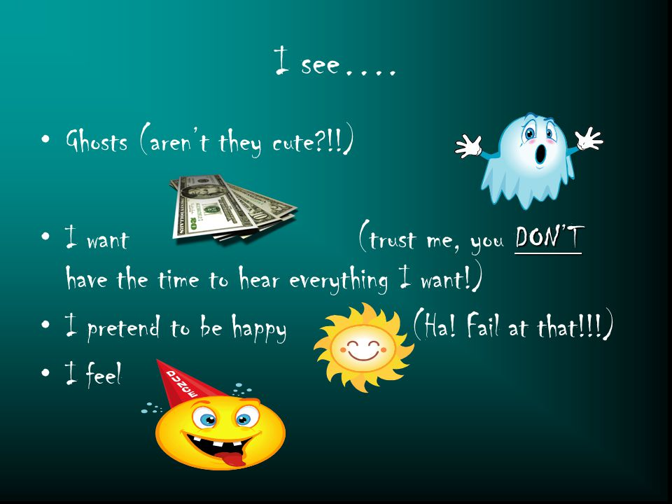 I see…. Ghosts (aren't they cute?!!) DON'TI want (trust me, you DON'T have the time to hear everything I want!) I pretend to be happy (Ha! Fail at tha