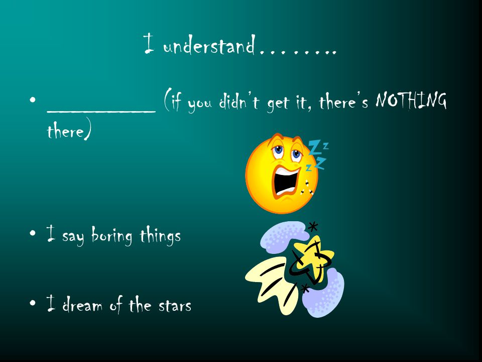 I understand…….. _________ (if you didn't get it, there's NOTHING there) I say boring things I dream of the stars