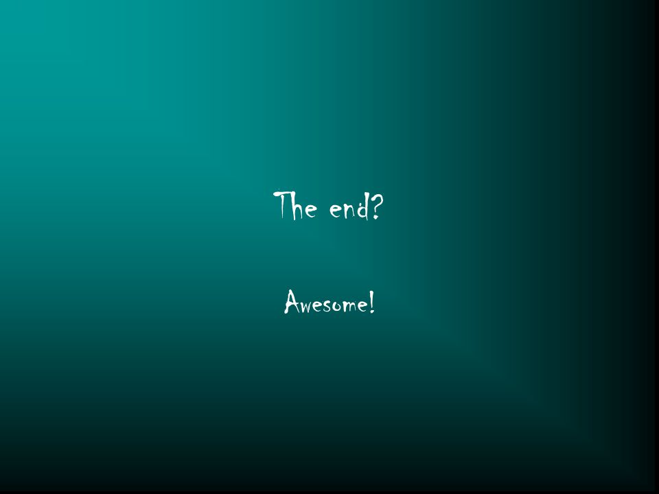 The end? Awesome!