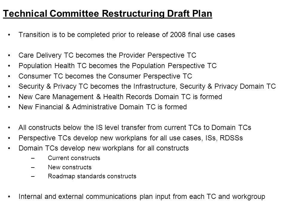 Technical Committee Restructuring Draft Plan Transition is to be completed prior to release of 2008 final use cases Care Delivery TC becomes the Provider Perspective TC Population Health TC becomes the Population Perspective TC Consumer TC becomes the Consumer Perspective TC Security & Privacy TC becomes the Infrastructure, Security & Privacy Domain TC New Care Management & Health Records Domain TC is formed New Financial & Administrative Domain TC is formed All constructs below the IS level transfer from current TCs to Domain TCs Perspective TCs develop new workplans for all use cases, ISs, RDSSs Domain TCs develop new workplans for all constructs –Current constructs –New constructs –Roadmap standards constructs Internal and external communications plan input from each TC and workgroup