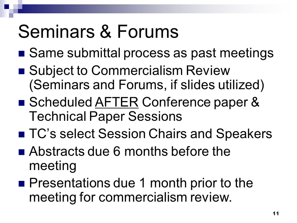 11 Seminars & Forums Same submittal process as past meetings Subject to Commercialism Review (Seminars and Forums, if slides utilized) Scheduled AFTER Conference paper & Technical Paper Sessions TC's select Session Chairs and Speakers Abstracts due 6 months before the meeting Presentations due 1 month prior to the meeting for commercialism review.