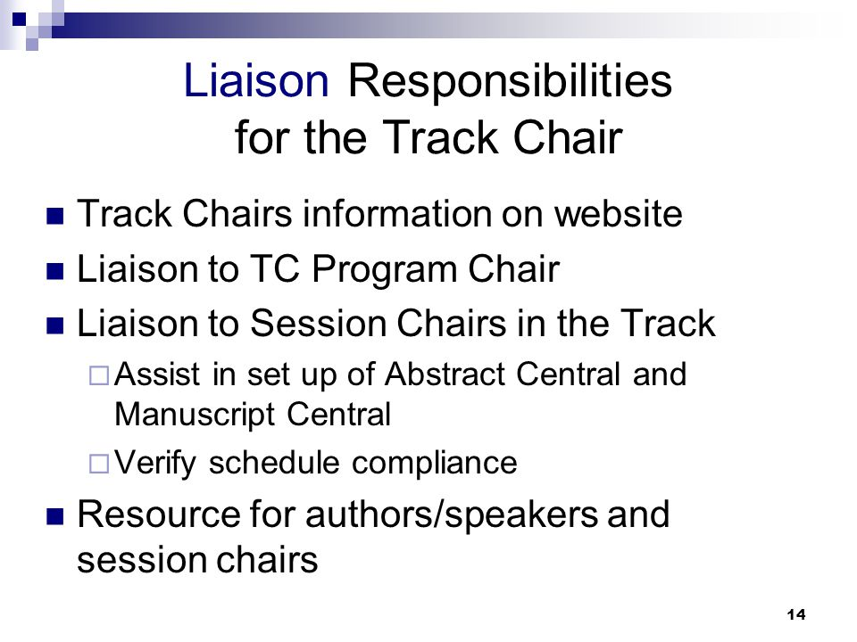 14 Track Chairs information on website Liaison to TC Program Chair Liaison to Session Chairs in the Track  Assist in set up of Abstract Central and Manuscript Central  Verify schedule compliance Resource for authors/speakers and session chairs Liaison Responsibilities for the Track Chair