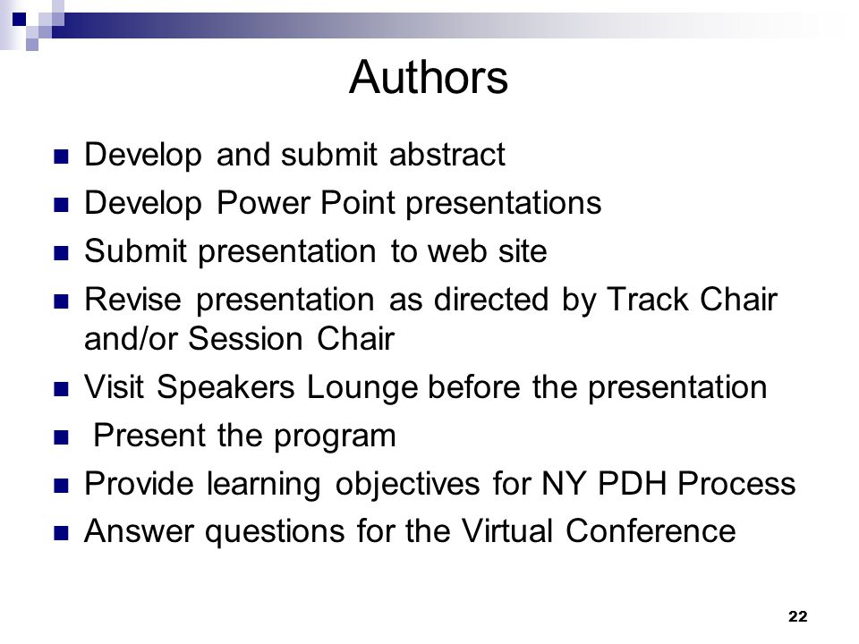 22 Authors Develop and submit abstract Develop Power Point presentations Submit presentation to web site Revise presentation as directed by Track Chair and/or Session Chair Visit Speakers Lounge before the presentation Present the program Provide learning objectives for NY PDH Process Answer questions for the Virtual Conference