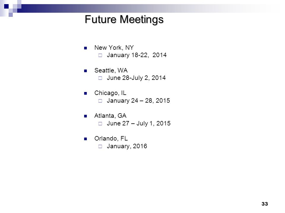 33 Future Meetings New York, NY  January 18-22, 2014 Seattle, WA  June 28-July 2, 2014 Chicago, IL  January 24 – 28, 2015 Atlanta, GA  June 27 – July 1, 2015 Orlando, FL  January, 2016