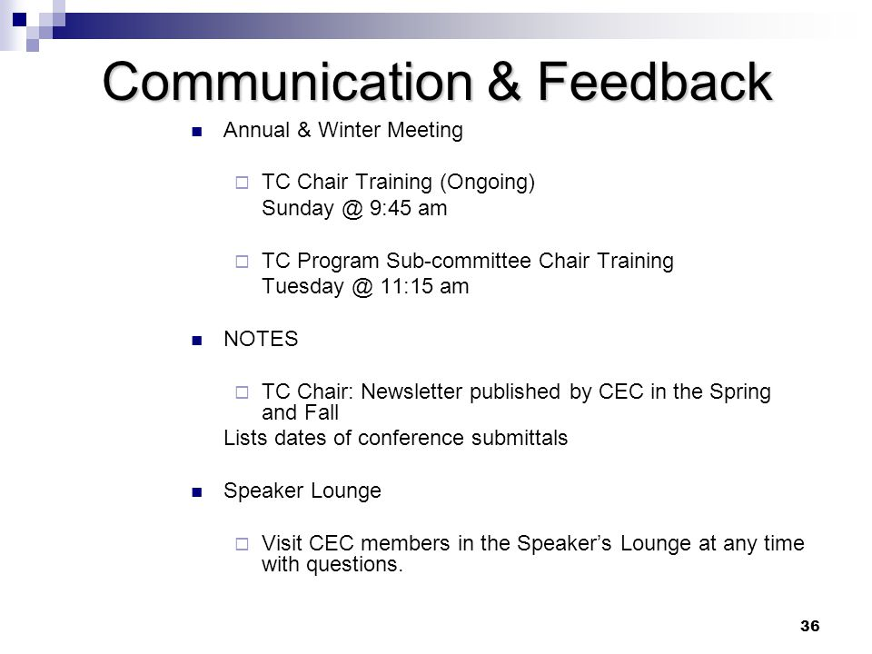36 Communication & Feedback Annual & Winter Meeting  TC Chair Training (Ongoing) 9:45 am  TC Program Sub-committee Chair Training 11:15 am NOTES  TC Chair: Newsletter published by CEC in the Spring and Fall Lists dates of conference submittals Speaker Lounge  Visit CEC members in the Speaker's Lounge at any time with questions.