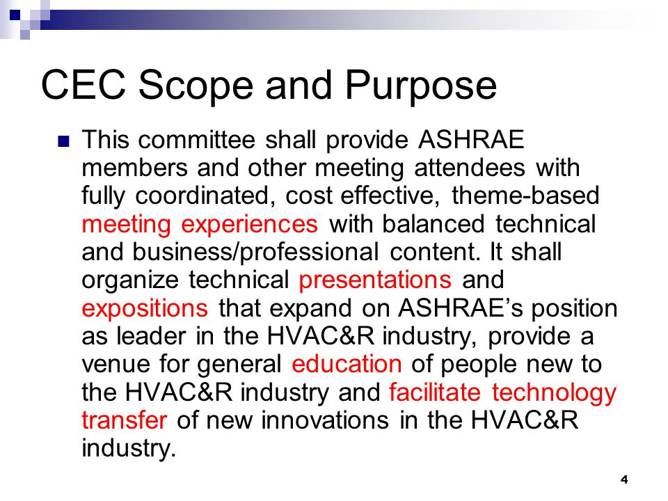 4 CEC Scope and Purpose This committee shall provide ASHRAE members and other meeting attendees with fully coordinated, cost effective, theme-based meeting experiences with balanced technical and business/professional content.