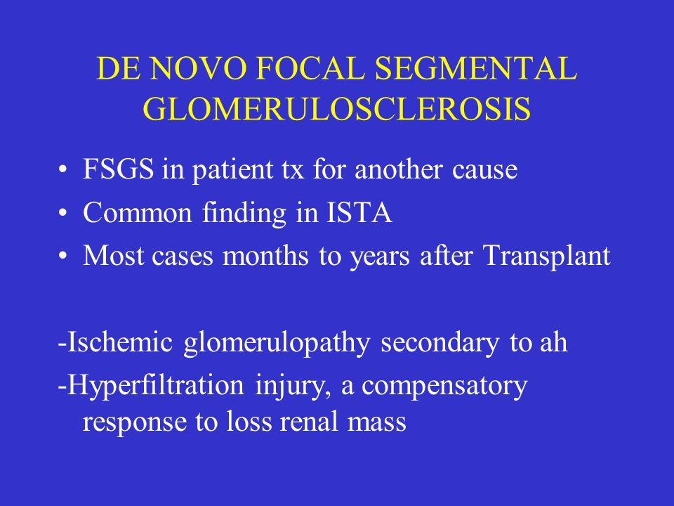 DE NOVO FOCAL SEGMENTAL GLOMERULOSCLEROSIS FSGS in patient tx for another cause Common finding in ISTA Most cases months to years after Transplant -Is
