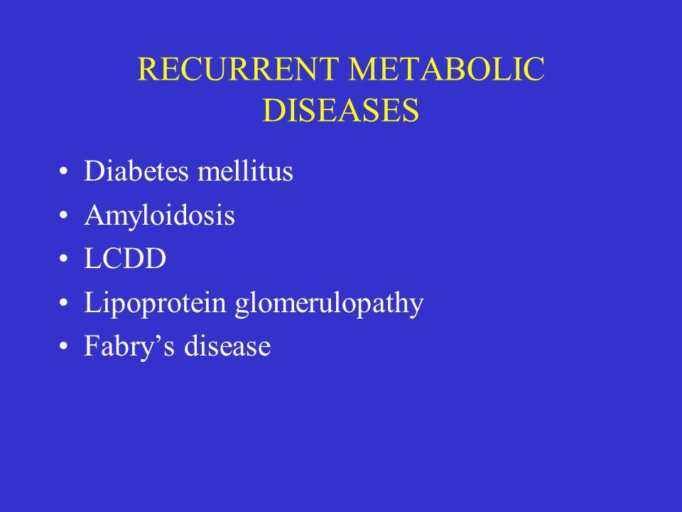 RECURRENT METABOLIC DISEASES Diabetes mellitus Amyloidosis LCDD Lipoprotein glomerulopathy Fabry's disease