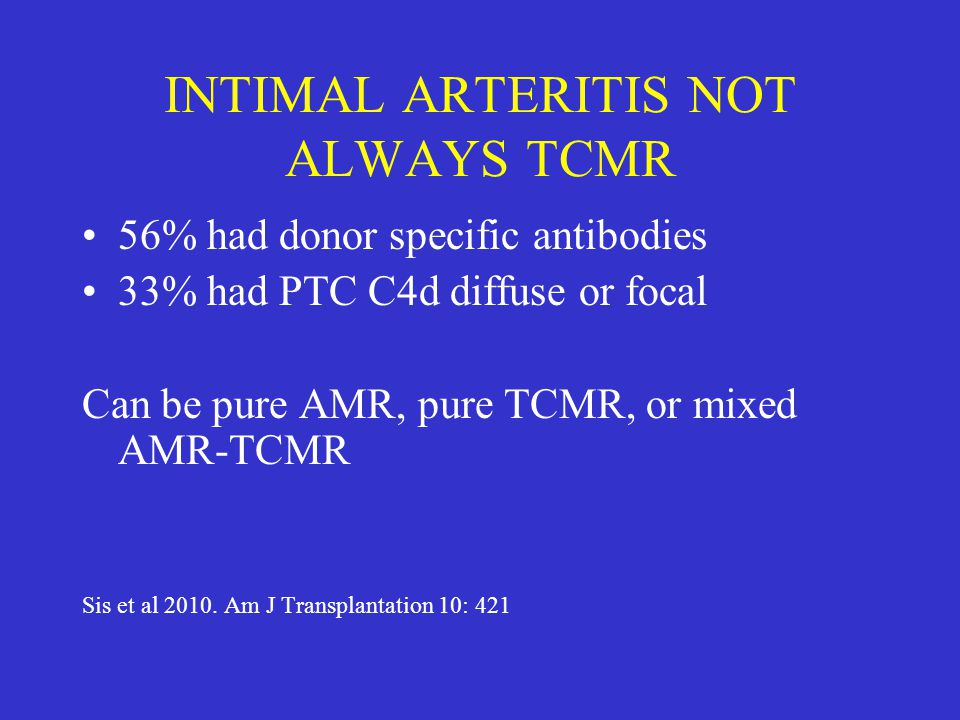 INTIMAL ARTERITIS NOT ALWAYS TCMR 56% had donor specific antibodies 33% had PTC C4d diffuse or focal Can be pure AMR, pure TCMR, or mixed AMR-TCMR Sis