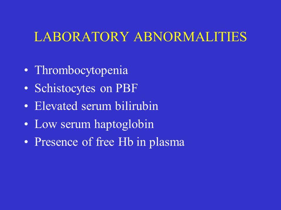 LABORATORY ABNORMALITIES Thrombocytopenia Schistocytes on PBF Elevated serum bilirubin Low serum haptoglobin Presence of free Hb in plasma