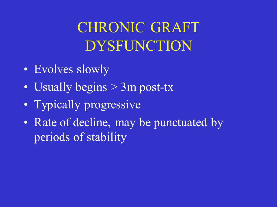 CHRONIC GRAFT DYSFUNCTION Evolves slowly Usually begins > 3m post-tx Typically progressive Rate of decline, may be punctuated by periods of stability