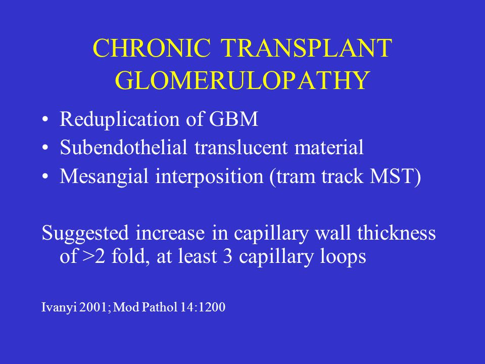 CHRONIC TRANSPLANT GLOMERULOPATHY Reduplication of GBM Subendothelial translucent material Mesangial interposition (tram track MST) Suggested increase