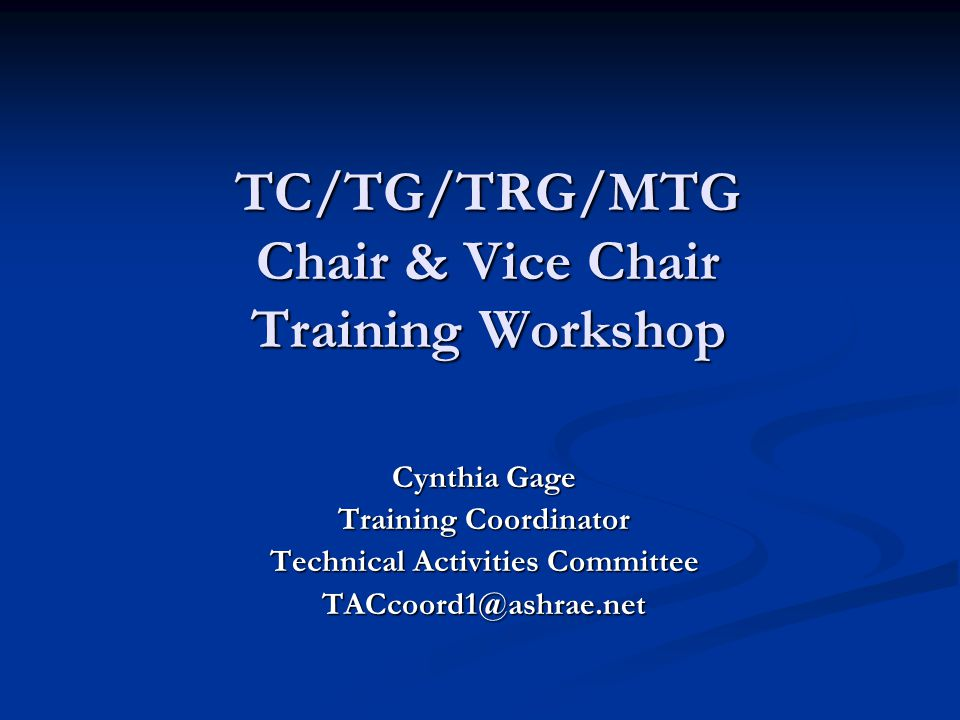 TC/TG/TRG/MTG Chair & Vice Chair Training Workshop Cynthia Gage Training Coordinator Technical Activities Committee