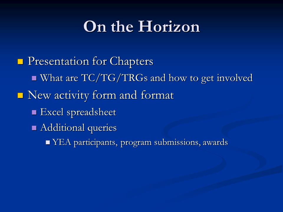 On the Horizon Presentation for Chapters Presentation for Chapters What are TC/TG/TRGs and how to get involved What are TC/TG/TRGs and how to get involved New activity form and format New activity form and format Excel spreadsheet Excel spreadsheet Additional queries Additional queries YEA participants, program submissions, awards YEA participants, program submissions, awards
