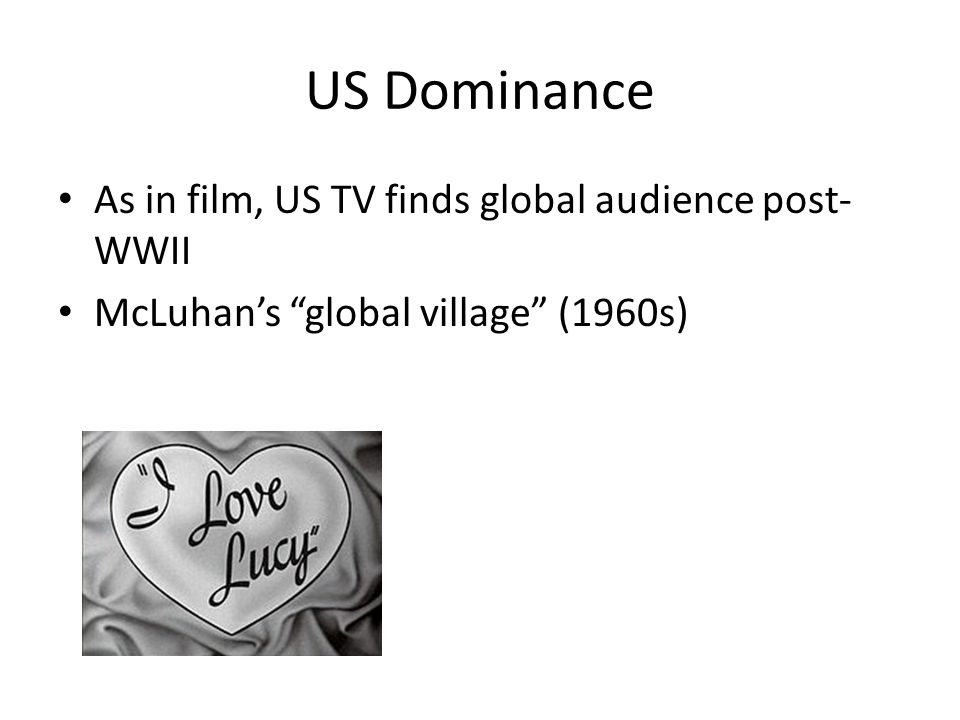 US Dominance As in film, US TV finds global audience post- WWII McLuhan's global village (1960s)