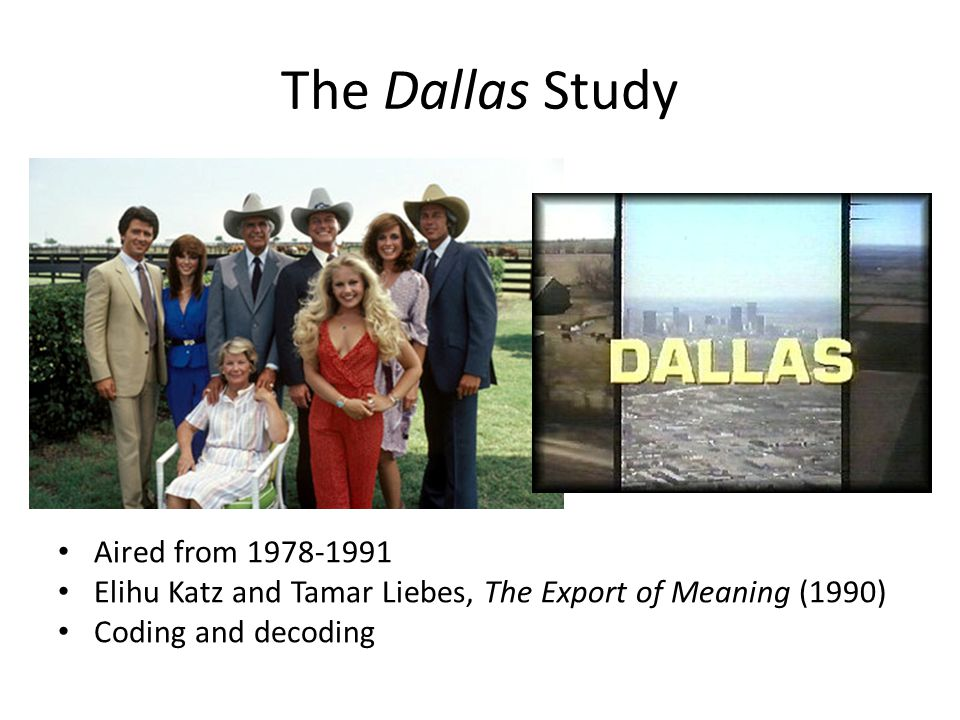 The Dallas Study Aired from 1978-1991 Elihu Katz and Tamar Liebes, The Export of Meaning (1990) Coding and decoding