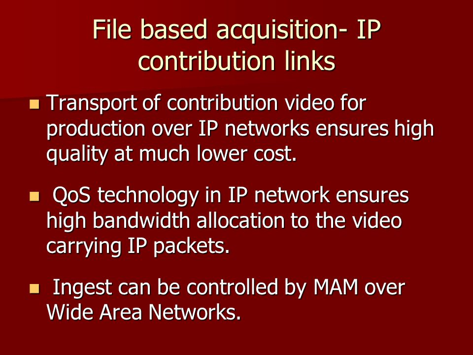 File based acquisition- IP contribution links Transport of contribution video for production over IP networks ensures high quality at much lower cost.