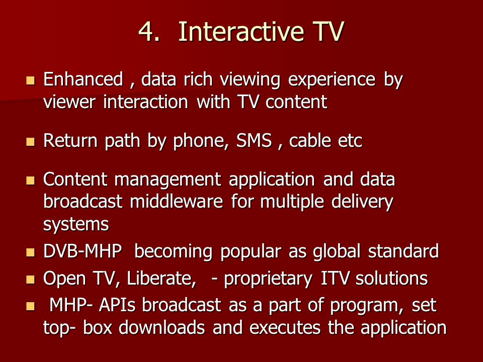 4. Interactive TV Enhanced, data rich viewing experience by viewer interaction with TV content Enhanced, data rich viewing experience by viewer intera
