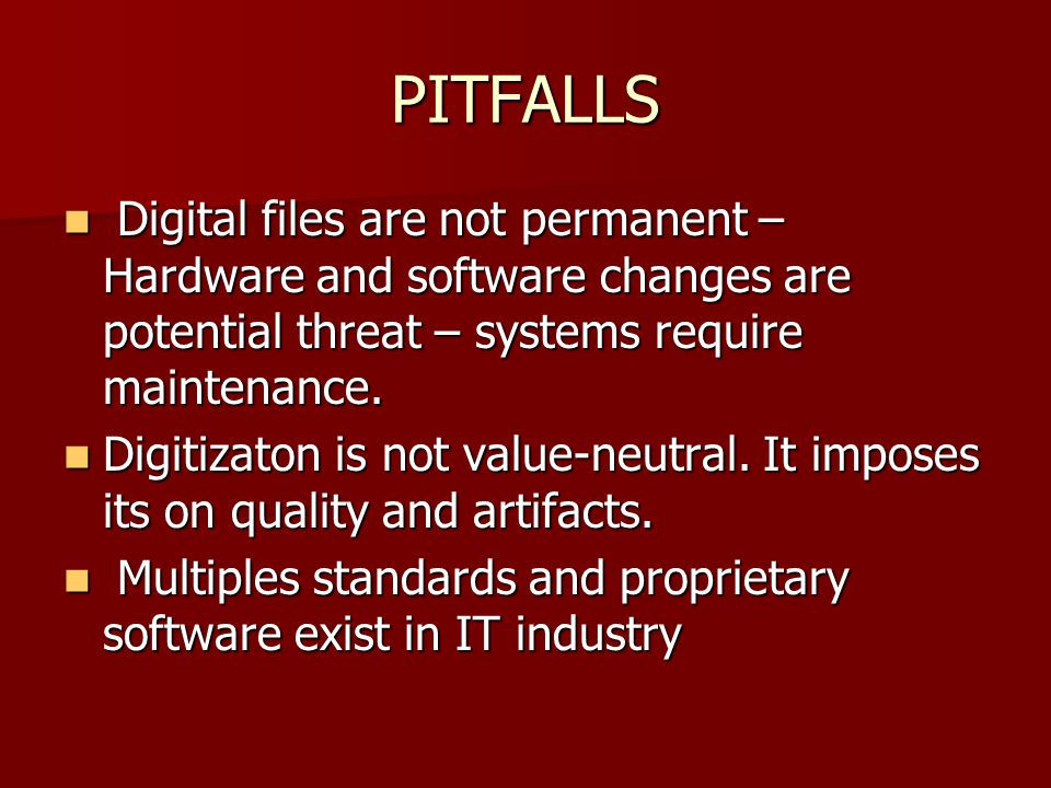 PITFALLS Digital files are not permanent – Hardware and software changes are potential threat – systems require maintenance.