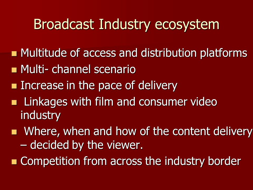 Broadcast Industry ecosystem Multitude of access and distribution platforms Multitude of access and distribution platforms Multi- channel scenario Multi- channel scenario Increase in the pace of delivery Increase in the pace of delivery Linkages with film and consumer video industry Linkages with film and consumer video industry Where, when and how of the content delivery – decided by the viewer.