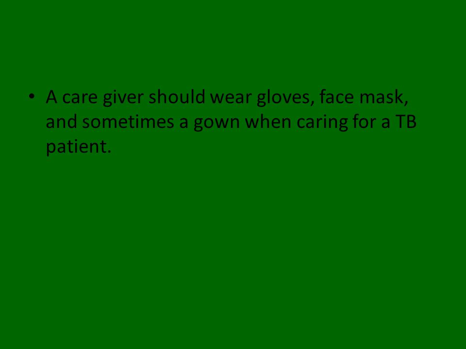 A care giver should wear gloves, face mask, and sometimes a gown when caring for a TB patient.