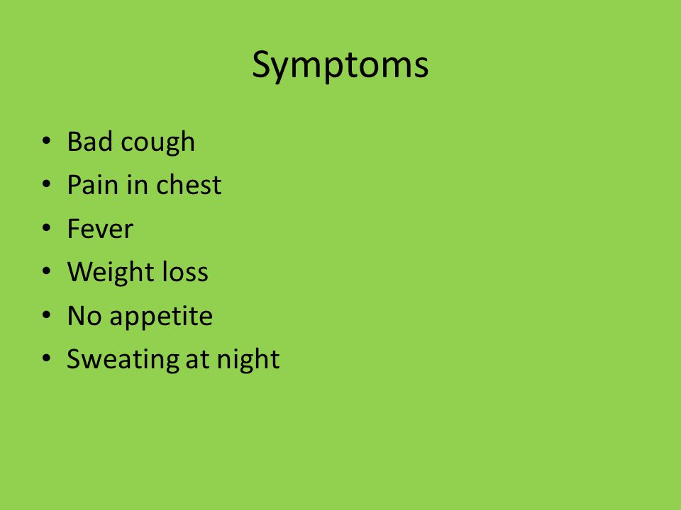 Symptoms Bad cough Pain in chest Fever Weight loss No appetite Sweating at night