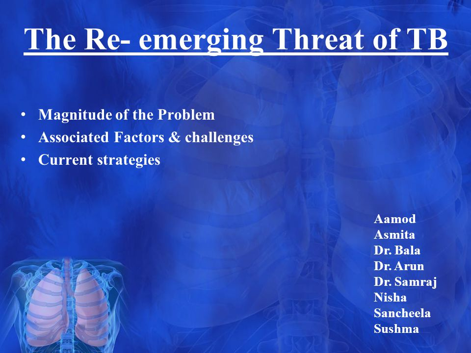 The Re- emerging Threat of TB Magnitude of the Problem Associated Factors & challenges Current strategies Aamod Asmita Dr.