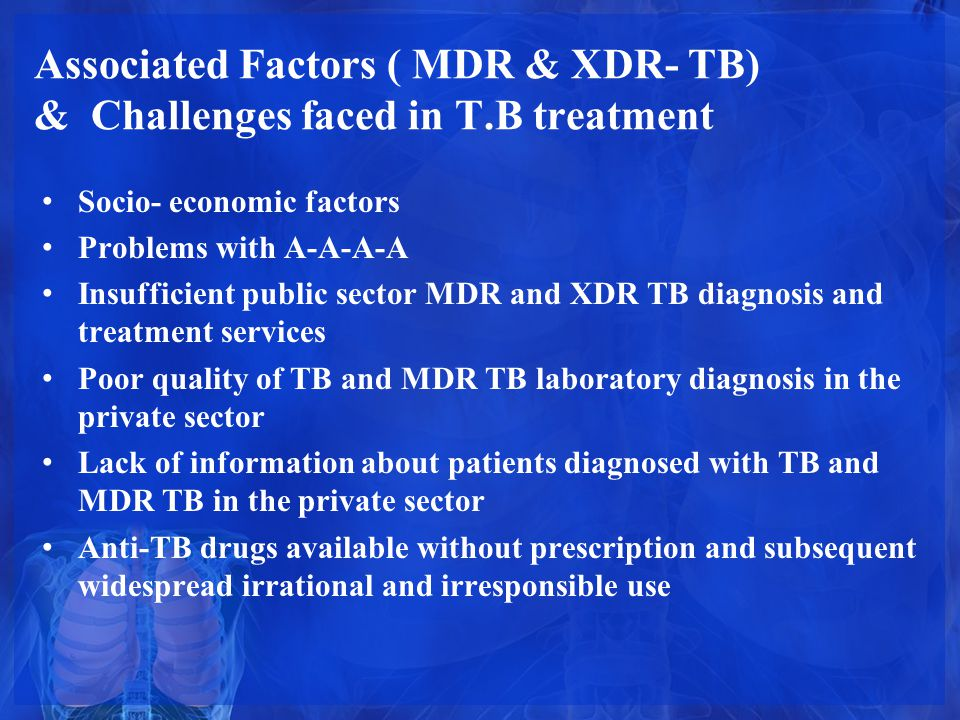 Associated Factors ( MDR & XDR- TB) & Challenges faced in T.B treatment Socio- economic factors Problems with A-A-A-A Insufficient public sector MDR a