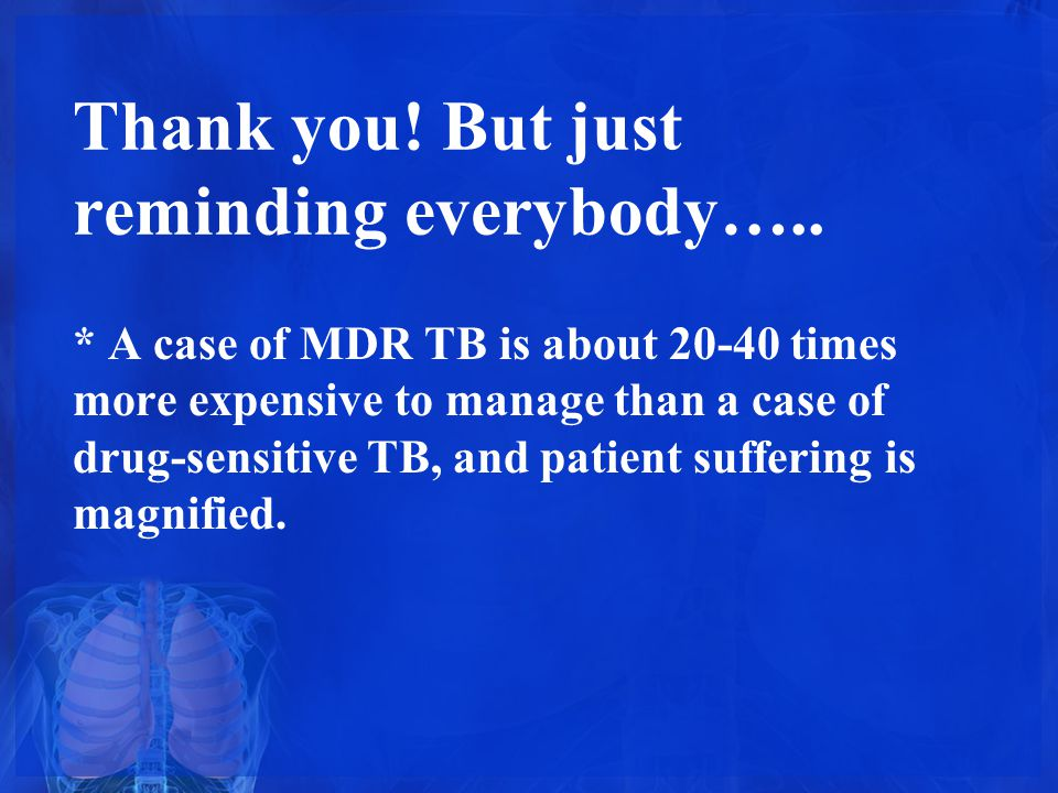 Thank you! But just reminding everybody….. * A case of MDR TB is about 20-40 times more expensive to manage than a case of drug-sensitive TB, and pati