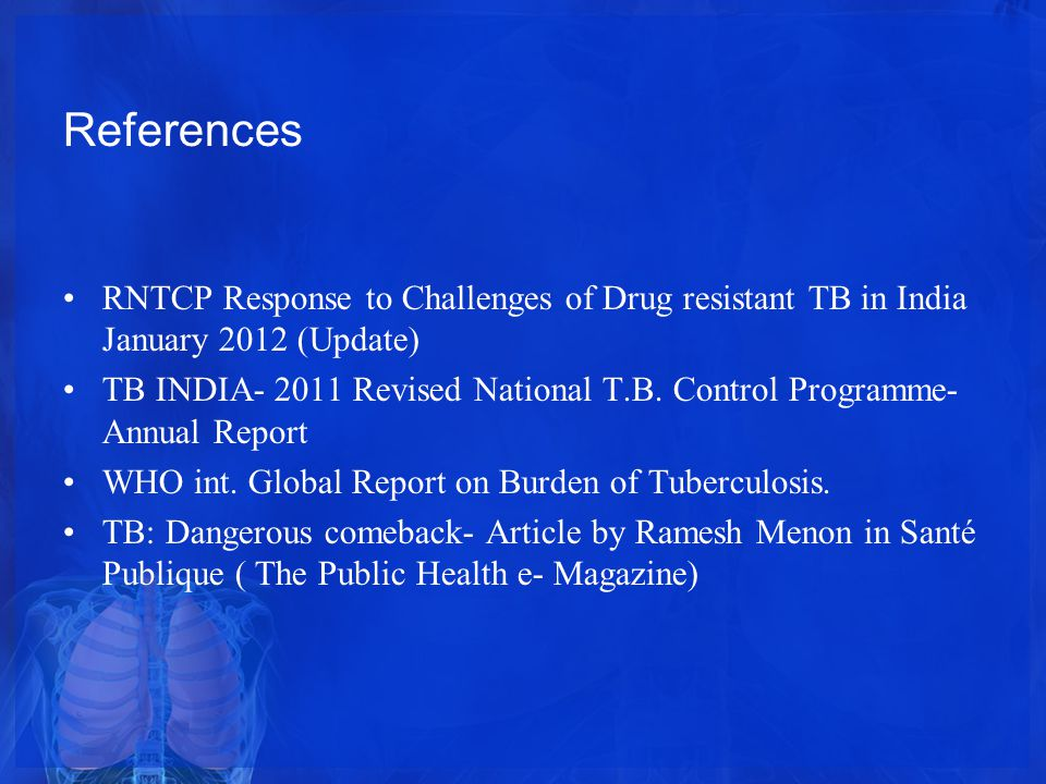 References RNTCP Response to Challenges of Drug resistant TB in India January 2012 (Update) TB INDIA- 2011 Revised National T.B.