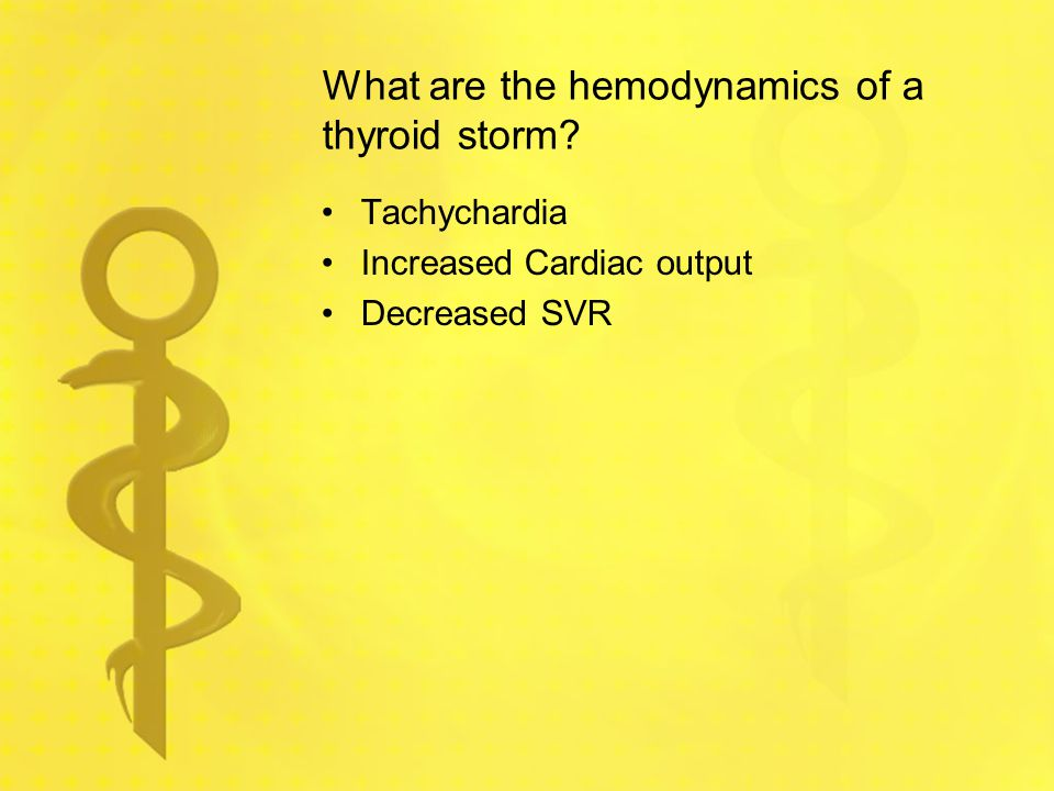 What are the hemodynamics of a thyroid storm? Tachychardia Increased Cardiac output Decreased SVR
