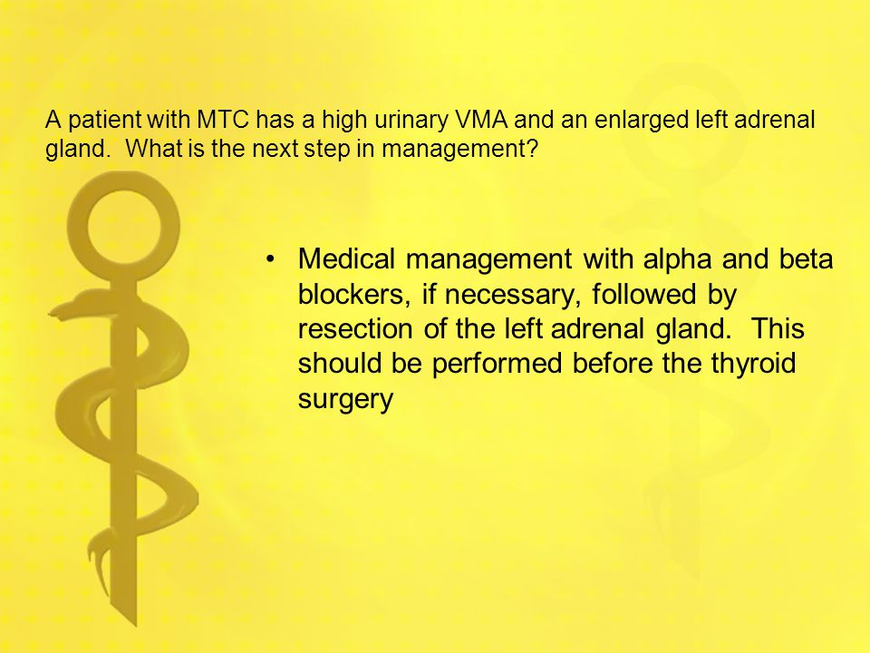 A patient with MTC has a high urinary VMA and an enlarged left adrenal gland. What is the next step in management? Medical management with alpha and b
