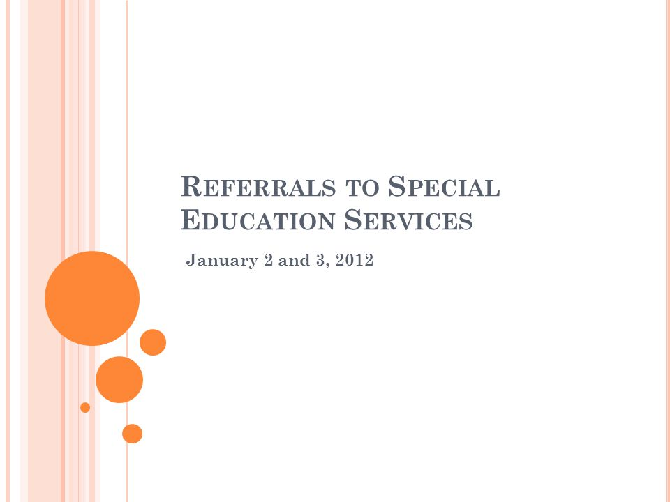 R EFERRALS TO S PECIAL E DUCATION S ERVICES January 2 and 3, 2012