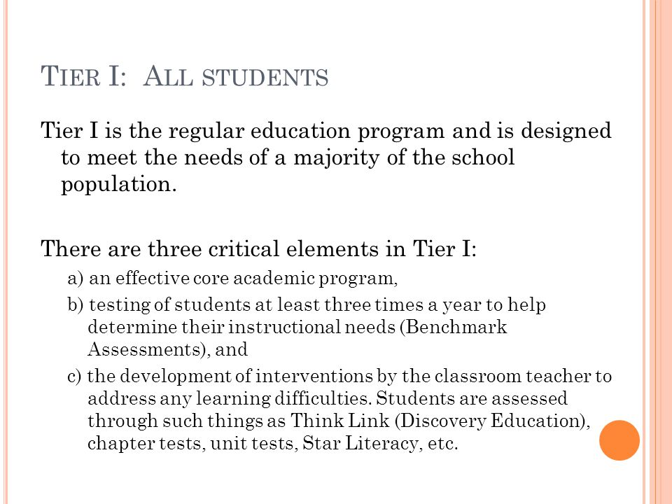 T IER I: A LL STUDENTS Tier I is the regular education program and is designed to meet the needs of a majority of the school population.