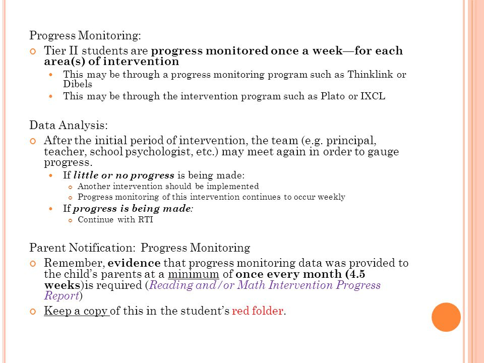 Progress Monitoring: Tier II students are progress monitored once a week—for each area(s) of intervention This may be through a progress monitoring program such as Thinklink or Dibels This may be through the intervention program such as Plato or IXCL Data Analysis: After the initial period of intervention, the team (e.g.