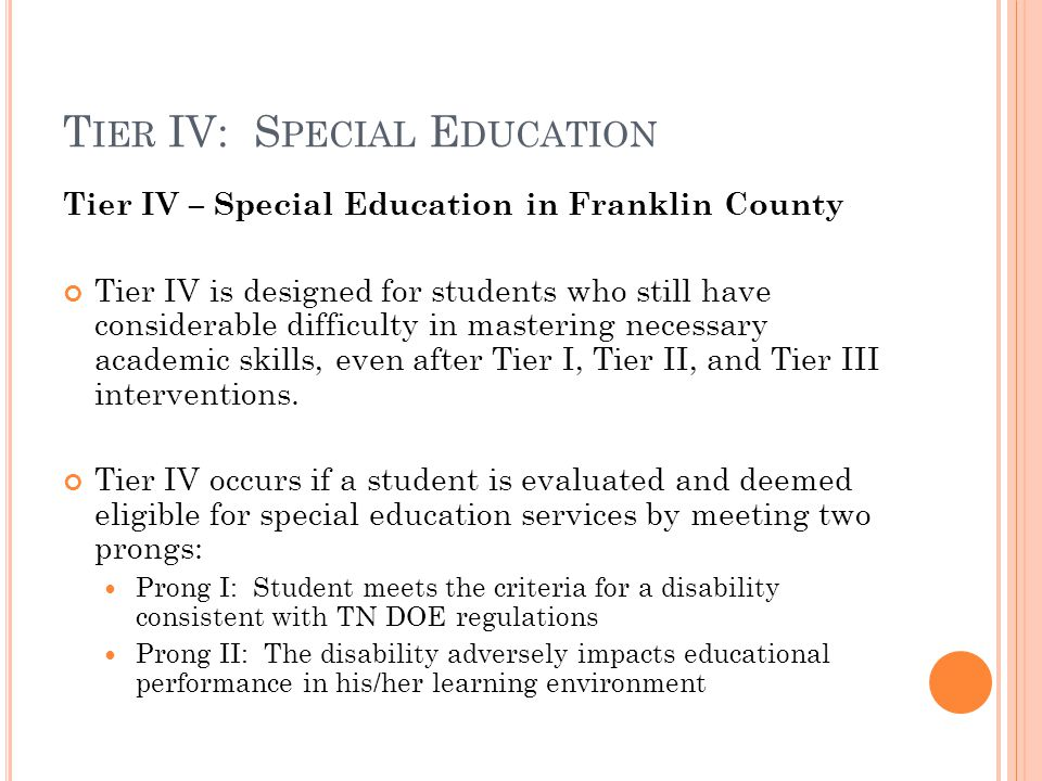 T IER IV: S PECIAL E DUCATION Tier IV – Special Education in Franklin County Tier IV is designed for students who still have considerable difficulty in mastering necessary academic skills, even after Tier I, Tier II, and Tier III interventions.