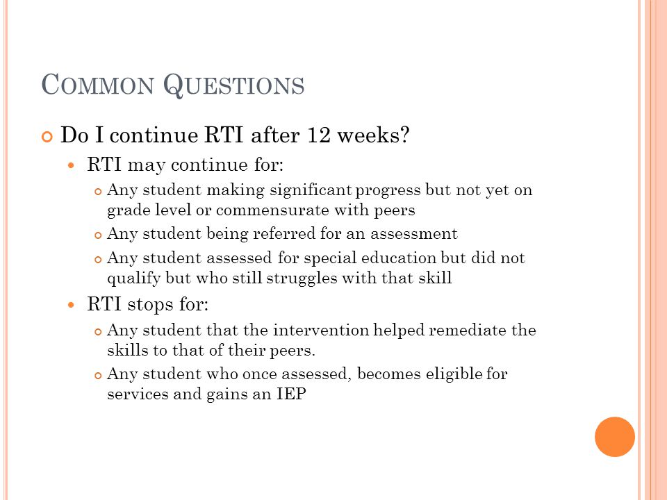 C OMMON Q UESTIONS Do I continue RTI after 12 weeks? RTI may continue for: Any student making significant progress but not yet on grade level or comme