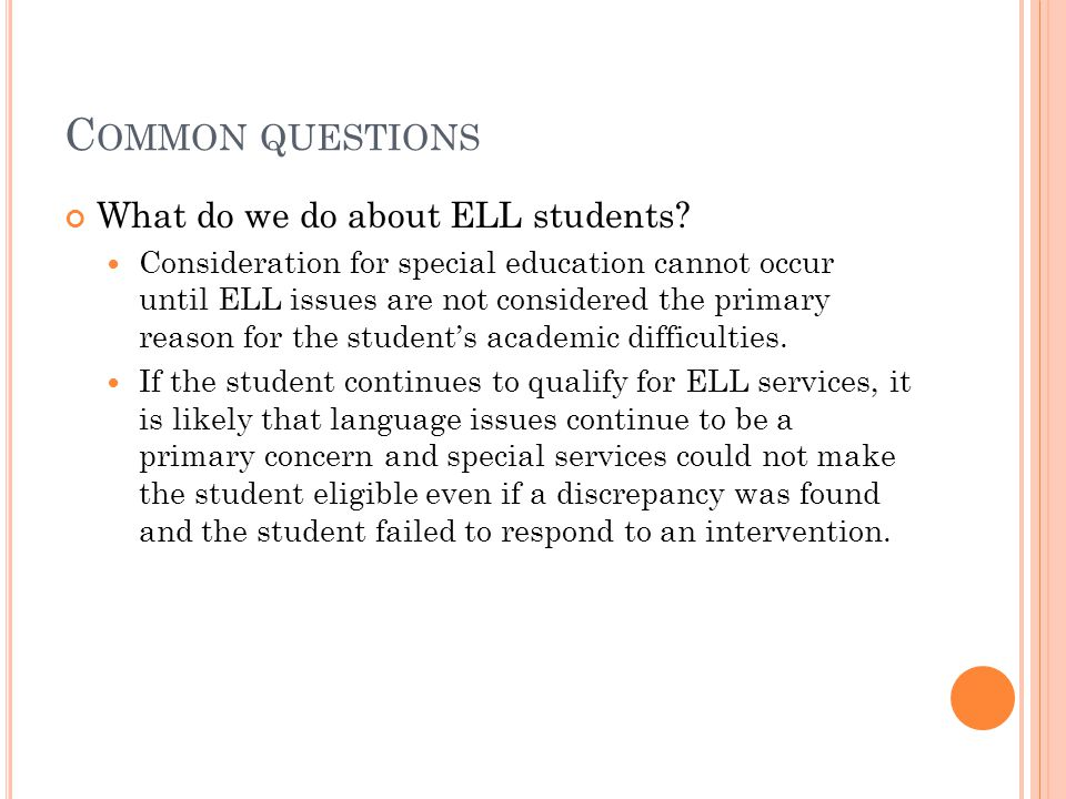 C OMMON QUESTIONS What do we do about ELL students? Consideration for special education cannot occur until ELL issues are not considered the primary r