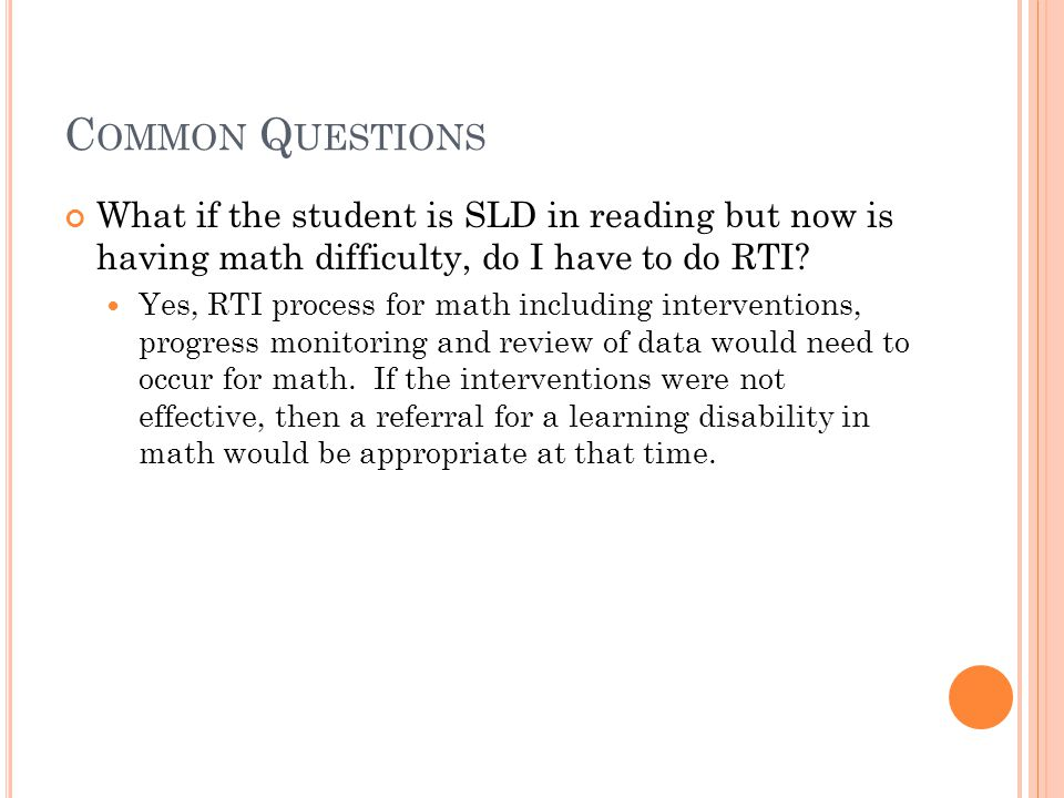 C OMMON Q UESTIONS What if the student is SLD in reading but now is having math difficulty, do I have to do RTI? Yes, RTI process for math including i