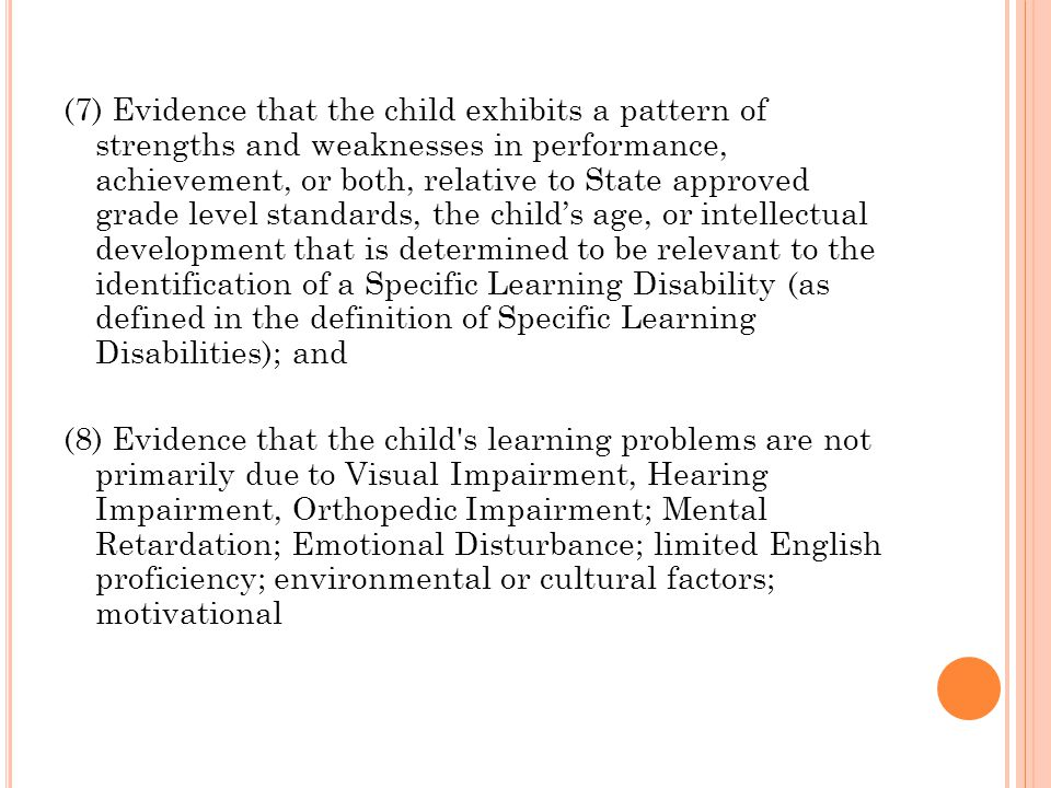 (7) Evidence that the child exhibits a pattern of strengths and weaknesses in performance, achievement, or both, relative to State approved grade level standards, the child's age, or intellectual development that is determined to be relevant to the identification of a Specific Learning Disability (as defined in the definition of Specific Learning Disabilities); and (8) Evidence that the child s learning problems are not primarily due to Visual Impairment, Hearing Impairment, Orthopedic Impairment; Mental Retardation; Emotional Disturbance; limited English proficiency; environmental or cultural factors; motivational