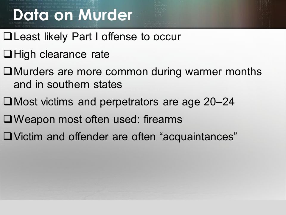 © 2013 by Pearson Higher Education, Inc Upper Saddle River, New Jersey 07458 All Rights Reserved Data on Murder  Least likely Part I offense to occur  High clearance rate  Murders are more common during warmer months and in southern states  Most victims and perpetrators are age 20–24  Weapon most often used: firearms  Victim and offender are often acquaintances