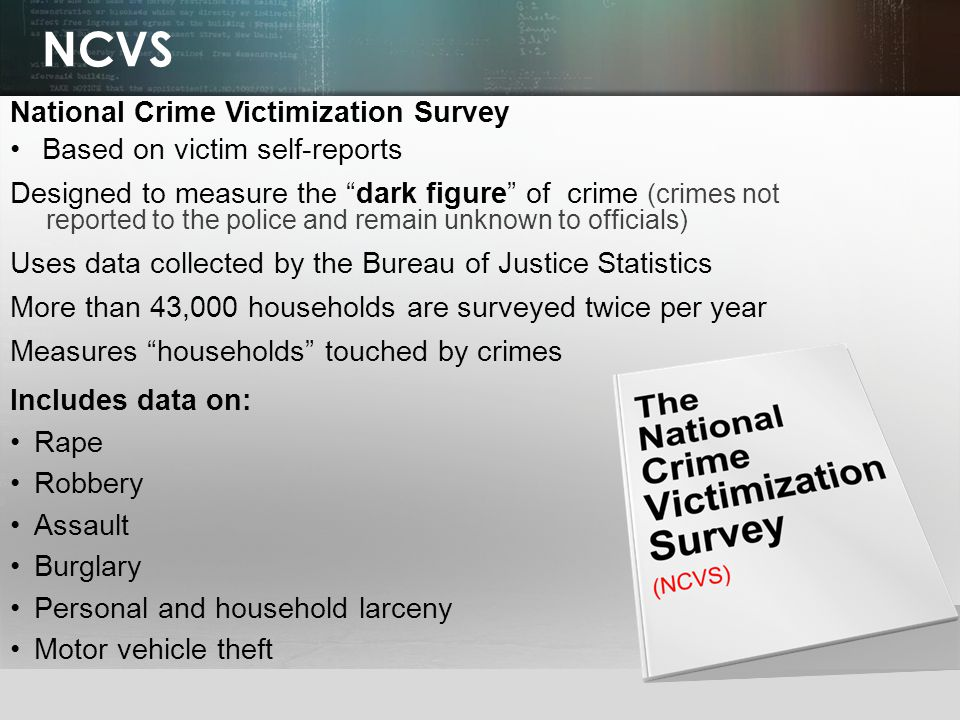 © 2013 by Pearson Higher Education, Inc Upper Saddle River, New Jersey 07458 All Rights Reserved NCVS National Crime Victimization Survey Based on victim self-reports Designed to measure the dark figure of crime (crimes not reported to the police and remain unknown to officials) Uses data collected by the Bureau of Justice Statistics More than 43,000 households are surveyed twice per year Measures households touched by crimes Includes data on: Rape Robbery Assault Burglary Personal and household larceny Motor vehicle theft
