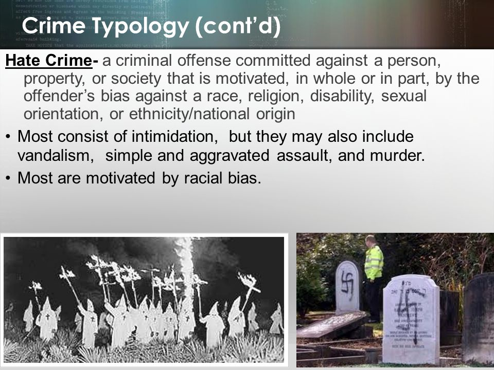 © 2013 by Pearson Higher Education, Inc Upper Saddle River, New Jersey 07458 All Rights Reserved Crime Typology (cont'd) Hate Crime- a criminal offense committed against a person, property, or society that is motivated, in whole or in part, by the offender's bias against a race, religion, disability, sexual orientation, or ethnicity/national origin Most consist of intimidation, but they may also include vandalism, simple and aggravated assault, and murder.