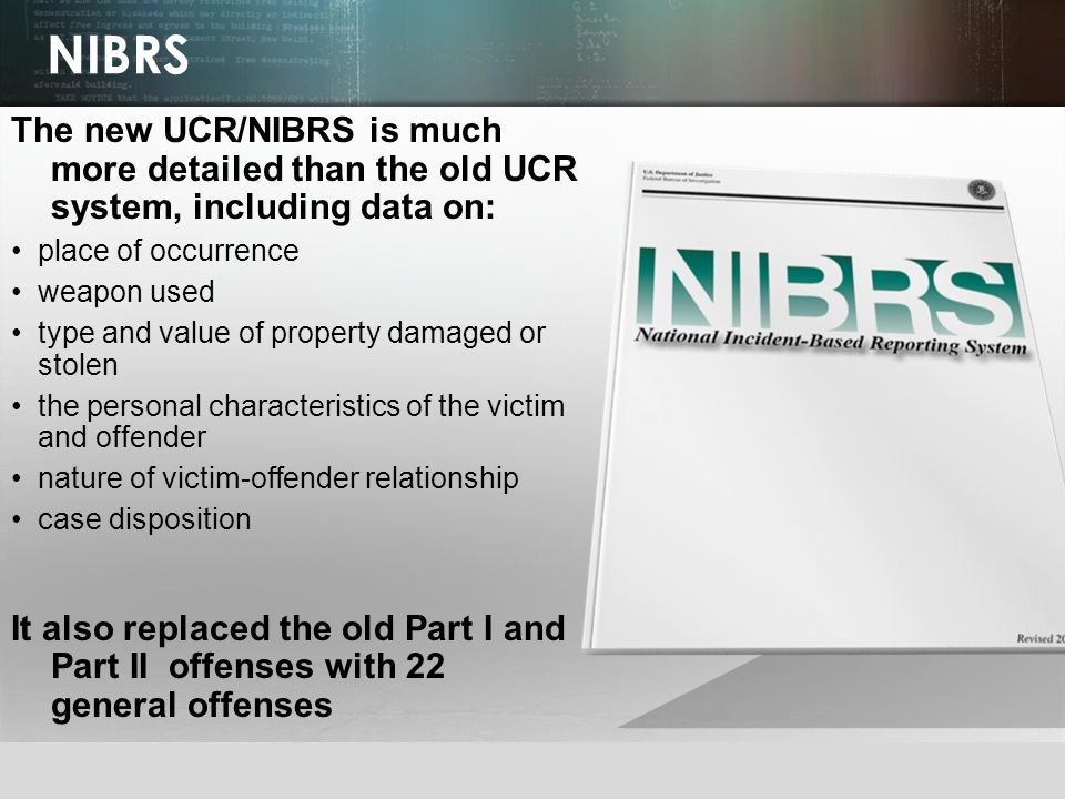 © 2013 by Pearson Higher Education, Inc Upper Saddle River, New Jersey 07458 All Rights Reserved NIBRS The new UCR/NIBRS is much more detailed than the old UCR system, including data on: place of occurrence weapon used type and value of property damaged or stolen the personal characteristics of the victim and offender nature of victim-offender relationship case disposition It also replaced the old Part I and Part II offenses with 22 general offenses