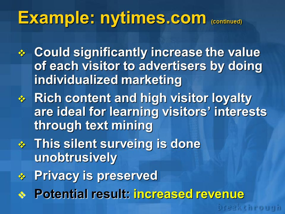 Example: nytimes.com  Extremely rich content  Large audience: 10+ mln e-mails  Generates revenue from advertisers  Uses an anonymous survey for login  Does a very good job tracking individual pages accessed  For any page can furnish demographic profile of its visitors  But does not utilize text mining.
